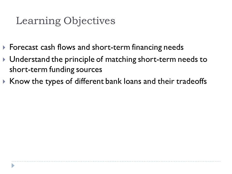 Learning Objectives  Forecast cash flows and short-term financing needs  Understand the principle of matching short-term needs to short-term funding