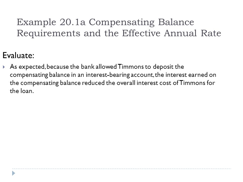 Example 20.1a Compensating Balance Requirements and the Effective Annual Rate Evaluate:  As expected, because the bank allowed Timmons to deposit the