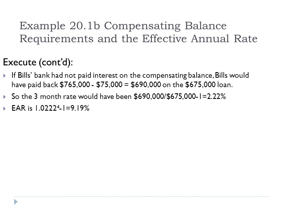 Example 20.1b Compensating Balance Requirements and the Effective Annual Rate Execute (cont'd):  If Bills' bank had not paid interest on the compensa