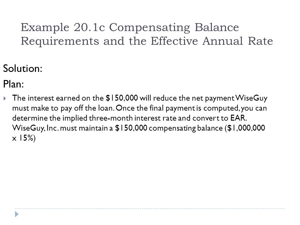 Example 20.1c Compensating Balance Requirements and the Effective Annual Rate Solution: Plan:  The interest earned on the $150,000 will reduce the ne