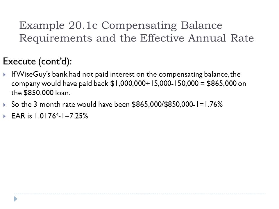 Example 20.1c Compensating Balance Requirements and the Effective Annual Rate Execute (cont'd):  If WiseGuy's bank had not paid interest on the compe