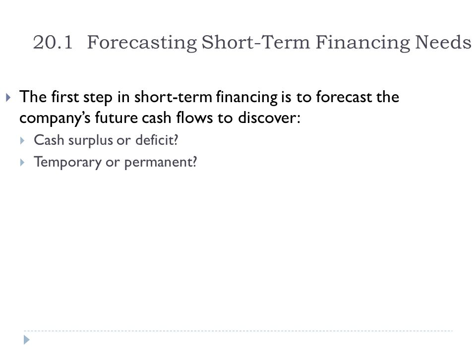 20.1 Forecasting Short-Term Financing Needs  The first step in short-term financing is to forecast the company's future cash flows to discover:  Cash surplus or deficit.