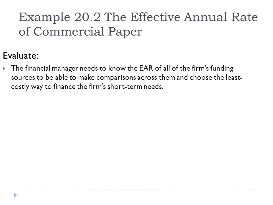 Example 20.2 The Effective Annual Rate of Commercial Paper Evaluate:  The financial manager needs to know the EAR of all of the firm's funding source