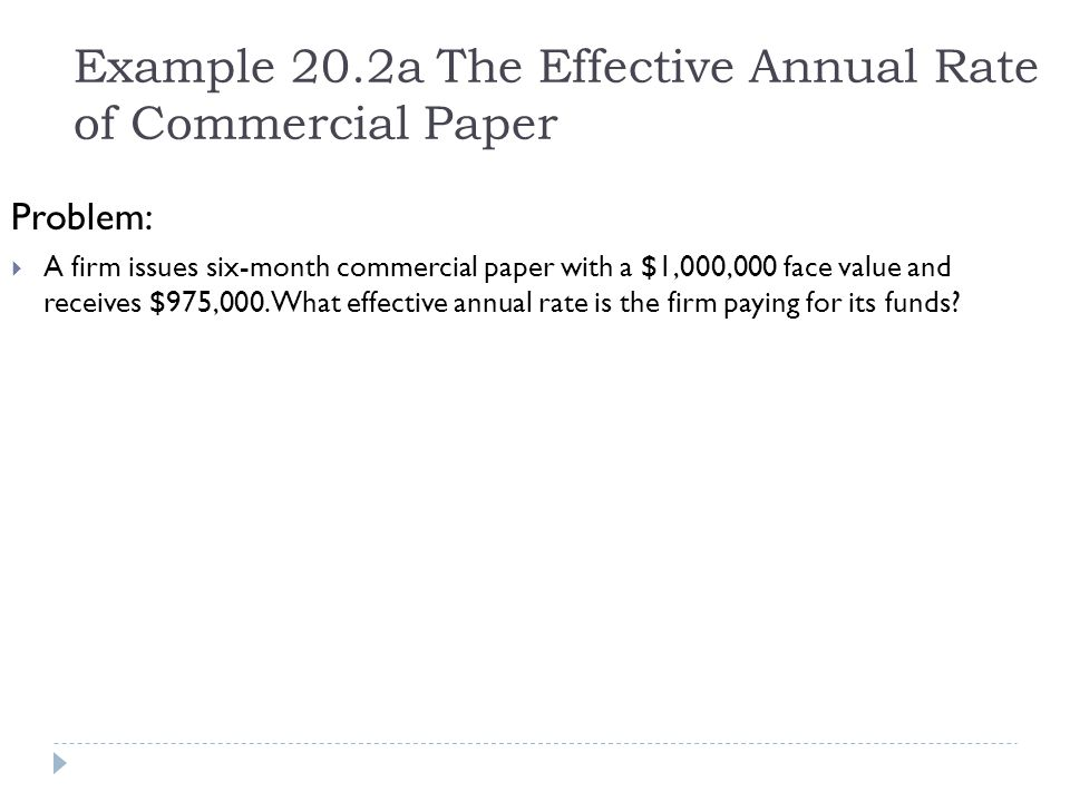 Example 20.2a The Effective Annual Rate of Commercial Paper Problem:  A firm issues six-month commercial paper with a $1,000,000 face value and recei