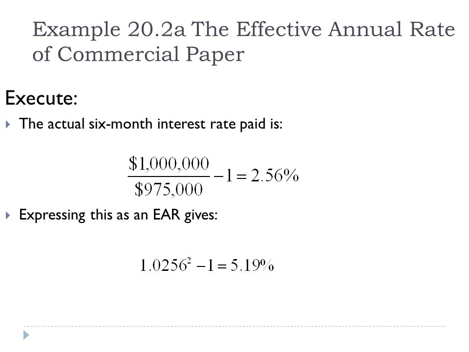 Example 20.2a The Effective Annual Rate of Commercial Paper Execute:  The actual six-month interest rate paid is:  Expressing this as an EAR gives: