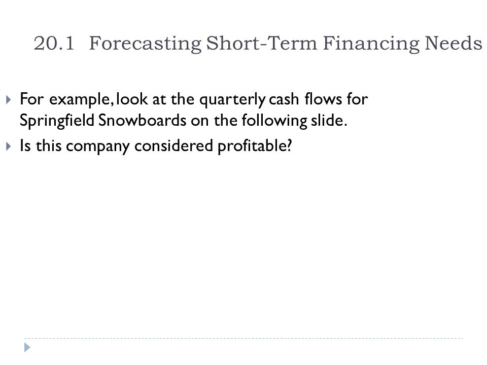 20.1 Forecasting Short-Term Financing Needs  For example, look at the quarterly cash flows for Springfield Snowboards on the following slide.  Is th