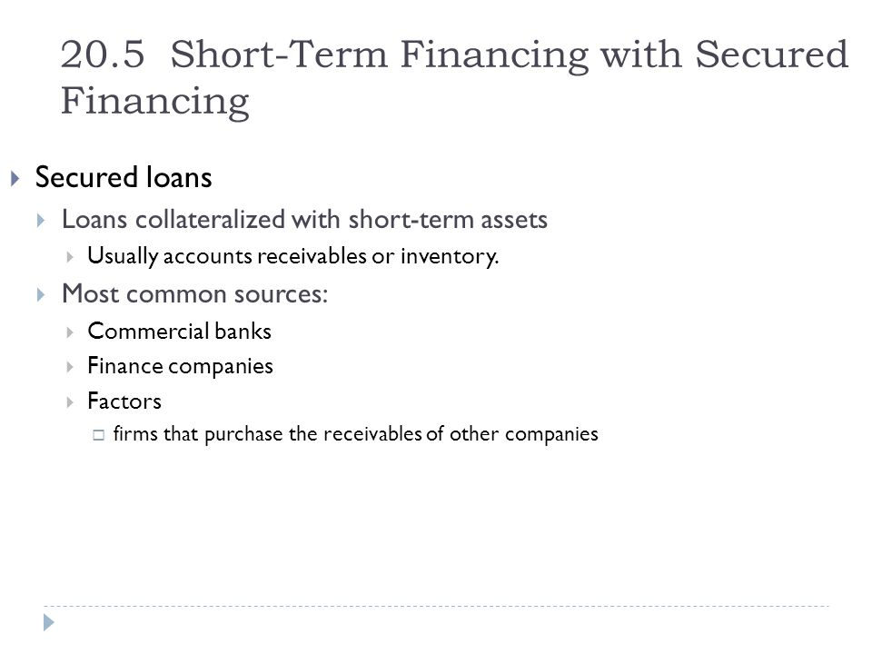 20.5 Short-Term Financing with Secured Financing  Secured loans  Loans collateralized with short-term assets  Usually accounts receivables or inven
