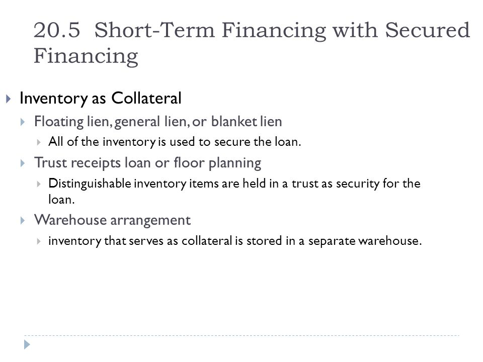 20.5 Short-Term Financing with Secured Financing  Inventory as Collateral  Floating lien, general lien, or blanket lien  All of the inventory is us