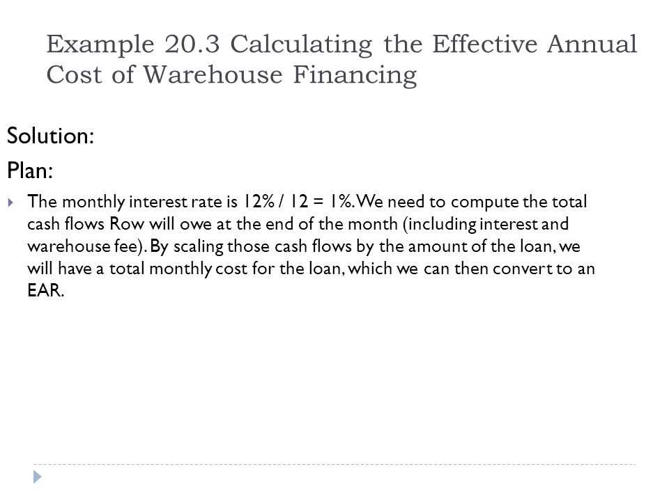 Example 20.3 Calculating the Effective Annual Cost of Warehouse Financing Solution: Plan:  The monthly interest rate is 12% / 12 = 1%. We need to com