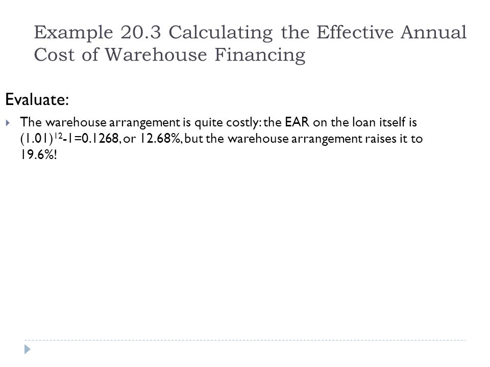 Example 20.3 Calculating the Effective Annual Cost of Warehouse Financing Evaluate:  The warehouse arrangement is quite costly: the EAR on the loan i