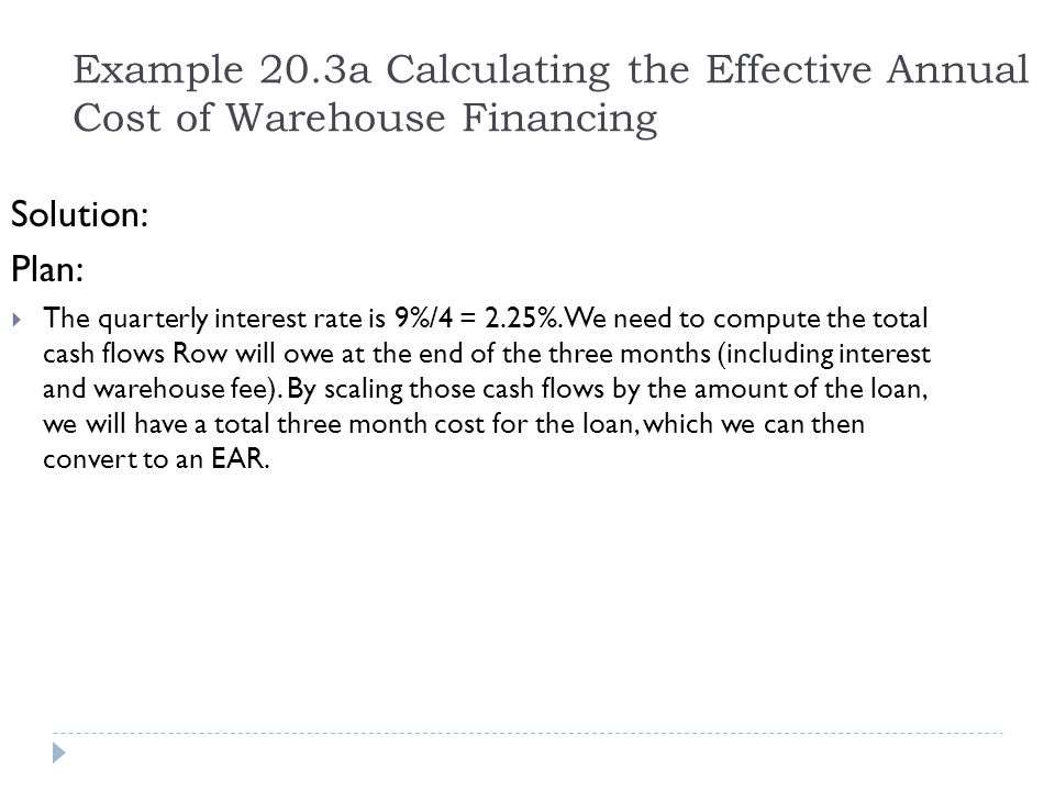 Example 20.3a Calculating the Effective Annual Cost of Warehouse Financing Solution: Plan:  The quarterly interest rate is 9%/4 = 2.25%. We need to c