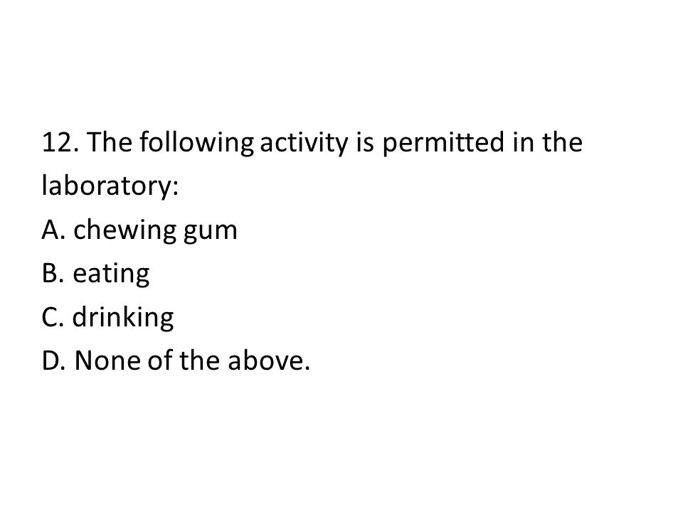 12. The following activity is permitted in the laboratory: A. chewing gum B. eating C. drinking D. None of the above.