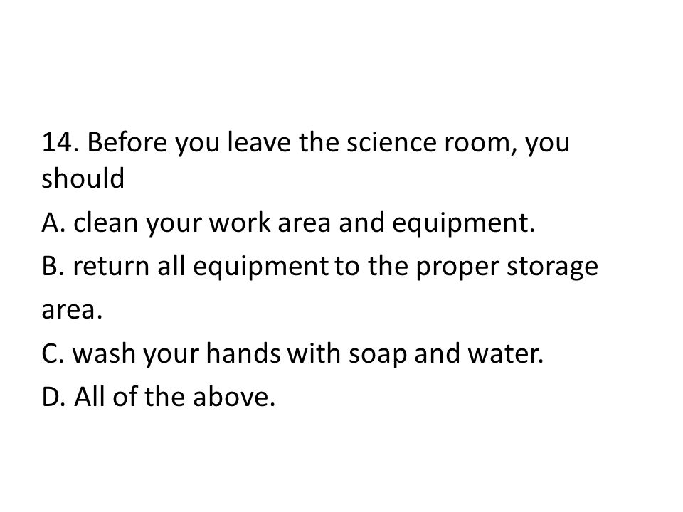 14. Before you leave the science room, you should A. clean your work area and equipment. B. return all equipment to the proper storage area. C. wash y