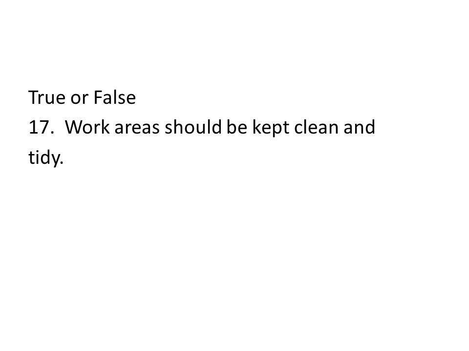 True or False 17. Work areas should be kept clean and tidy.
