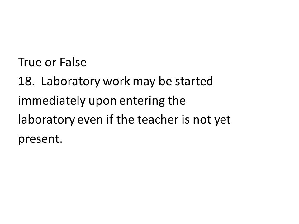 True or False 18. Laboratory work may be started immediately upon entering the laboratory even if the teacher is not yet present.