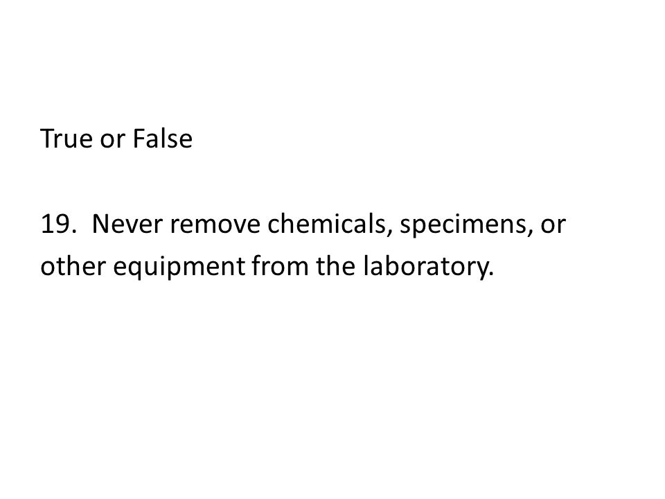 True or False 19. Never remove chemicals, specimens, or other equipment from the laboratory.