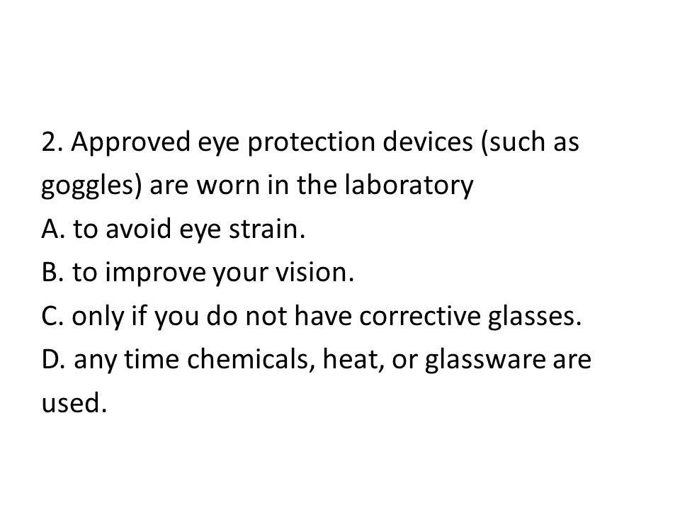 2. Approved eye protection devices (such as goggles) are worn in the laboratory A. to avoid eye strain. B. to improve your vision. C. only if you do n