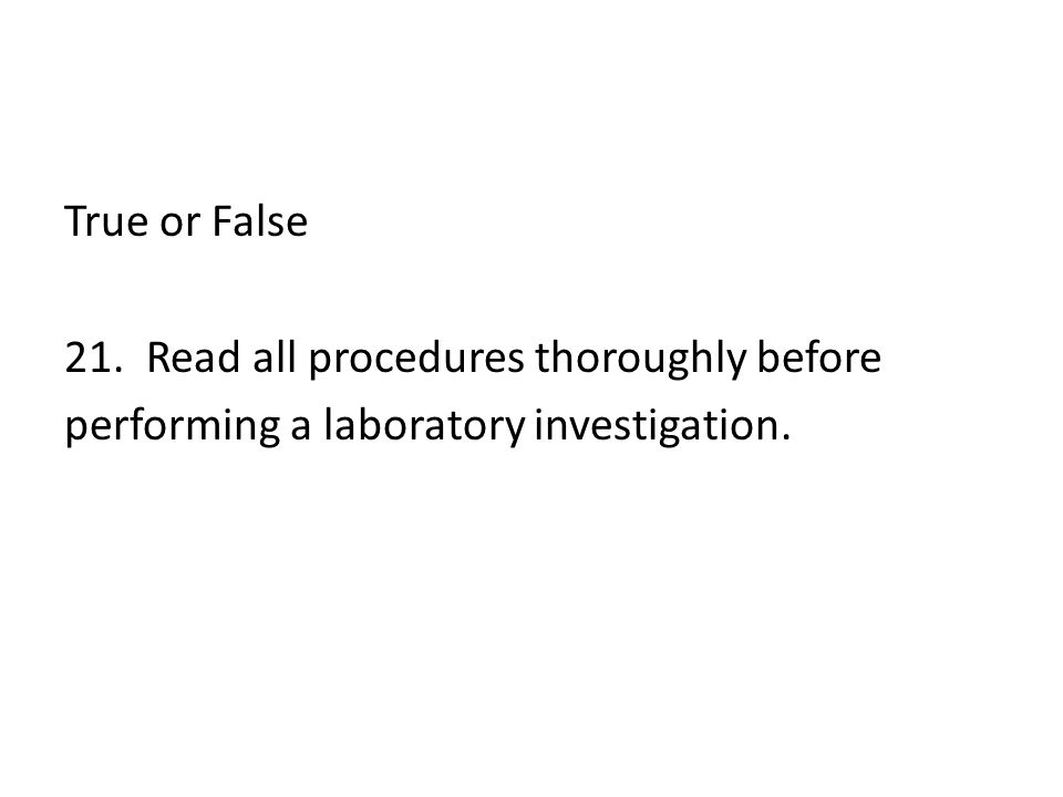 True or False 21. Read all procedures thoroughly before performing a laboratory investigation.