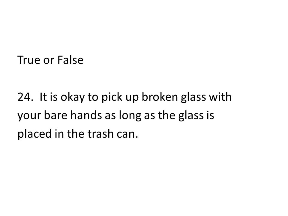 True or False 24. It is okay to pick up broken glass with your bare hands as long as the glass is placed in the trash can.