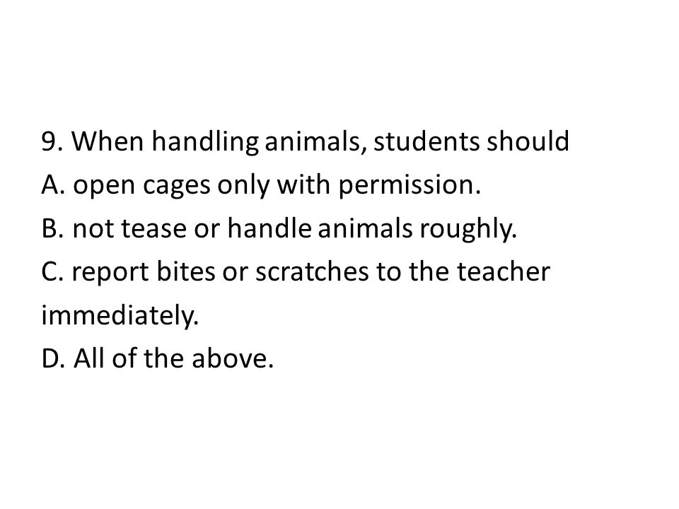 9. When handling animals, students should A. open cages only with permission. B. not tease or handle animals roughly. C. report bites or scratches to