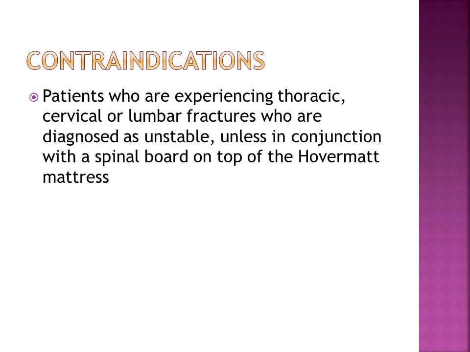  Patients who are experiencing thoracic, cervical or lumbar fractures who are diagnosed as unstable, unless in conjunction with a spinal board on top of the Hovermatt mattress