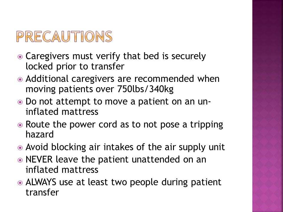  Caregivers must verify that bed is securely locked prior to transfer  Additional caregivers are recommended when moving patients over 750lbs/340kg  Do not attempt to move a patient on an un- inflated mattress  Route the power cord as to not pose a tripping hazard  Avoid blocking air intakes of the air supply unit  NEVER leave the patient unattended on an inflated mattress  ALWAYS use at least two people during patient transfer