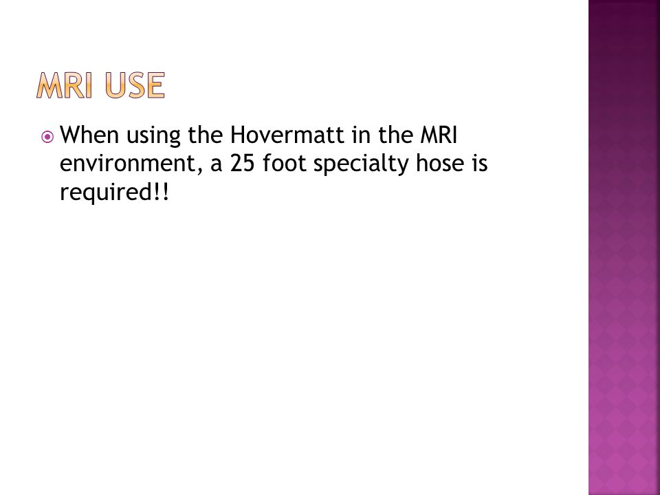  When using the Hovermatt in the MRI environment, a 25 foot specialty hose is required!!