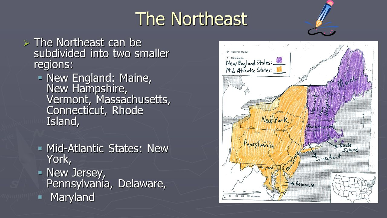 The Northeast  The Northeast can be subdivided into two smaller regions:  New England: Maine, New Hampshire, Vermont, Massachusetts, Connecticut, Rh