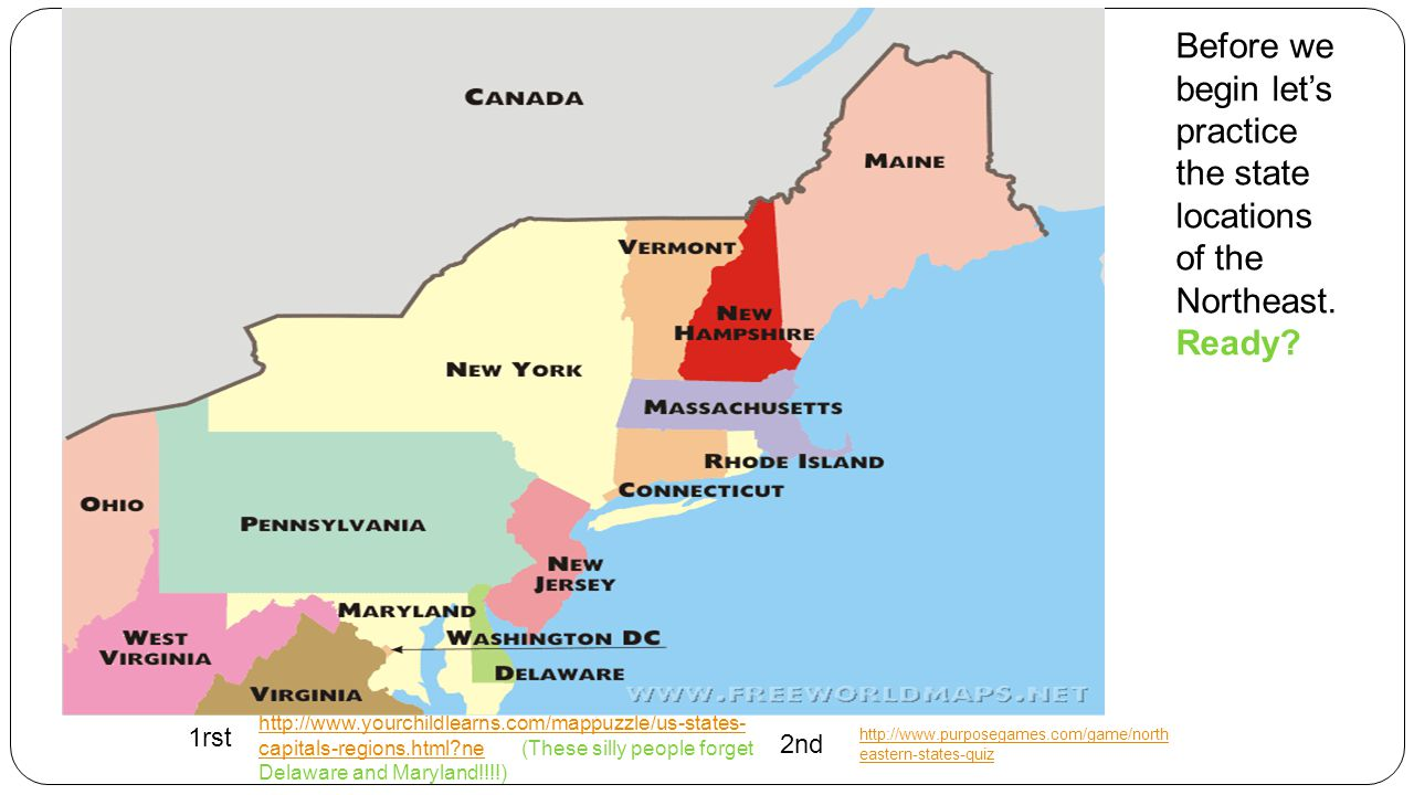 http://www.yourchildlearns.com/mappuzzle/us-states- capitals-regions.html?nehttp://www.yourchildlearns.com/mappuzzle/us-states- capitals-regions.html?ne (These silly people forget Delaware and Maryland!!!!) http://www.purposegames.com/game/north eastern-states-quiz Before we begin let's practice the state locations of the Northeast.