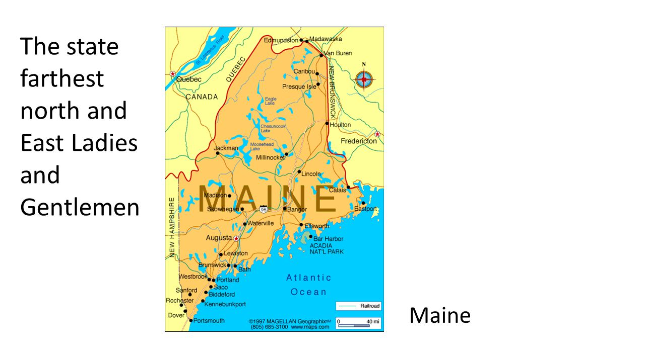 Maine The state farthest north and East Ladies and Gentlemen