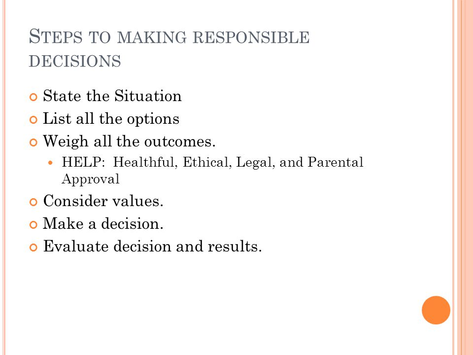 S TEPS TO MAKING RESPONSIBLE DECISIONS State the Situation List all the options Weigh all the outcomes.