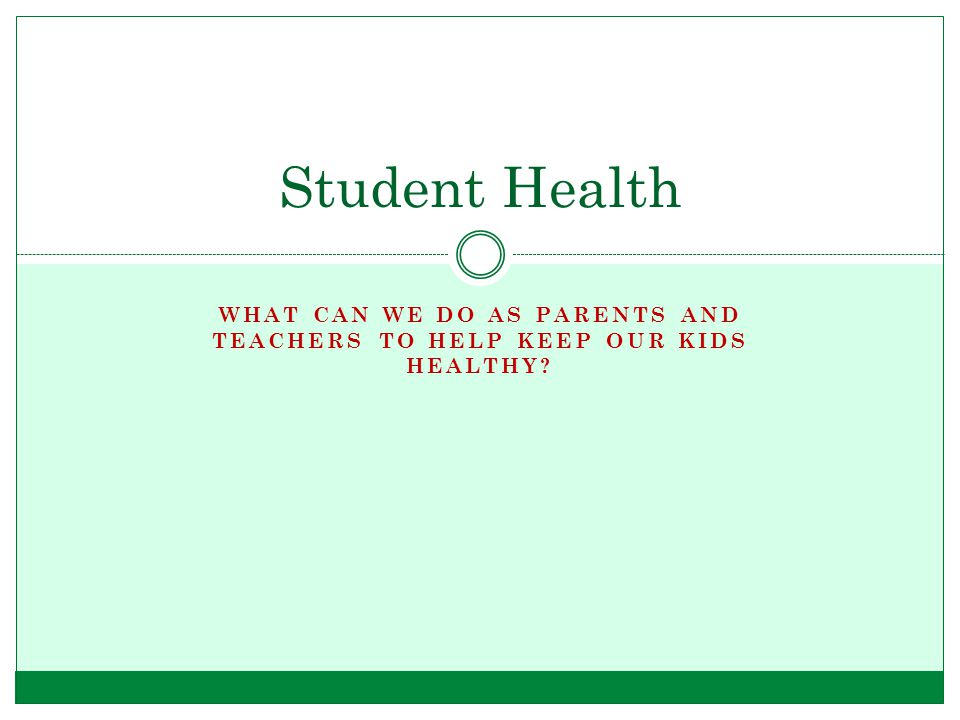 WHAT CAN WE DO AS PARENTS AND TEACHERS TO HELP KEEP OUR KIDS HEALTHY? Student Health