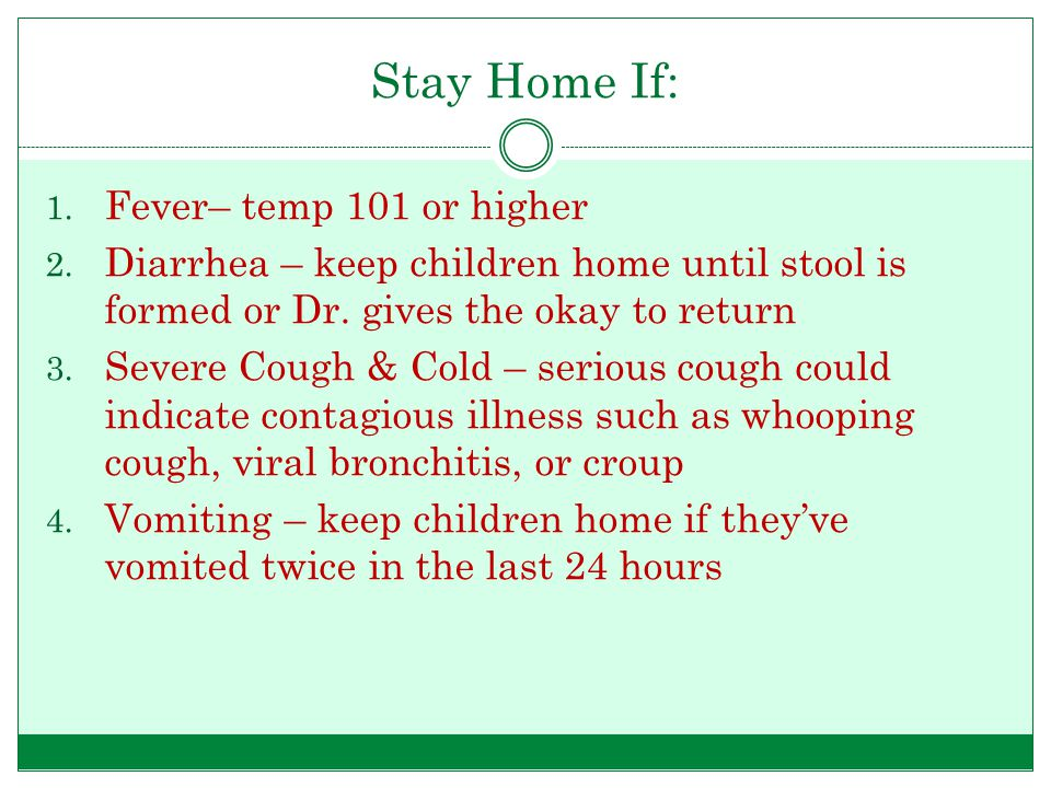 Stay Home If: 1. Fever– temp 101 or higher 2. Diarrhea – keep children home until stool is formed or Dr. gives the okay to return 3. Severe Cough & Co
