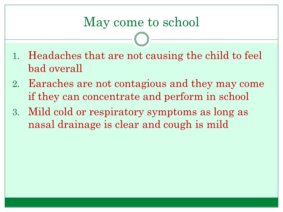May come to school 1. Headaches that are not causing the child to feel bad overall 2.