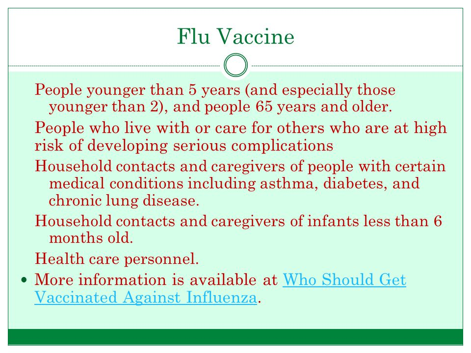 Flu Vaccine People younger than 5 years (and especially those younger than 2), and people 65 years and older.