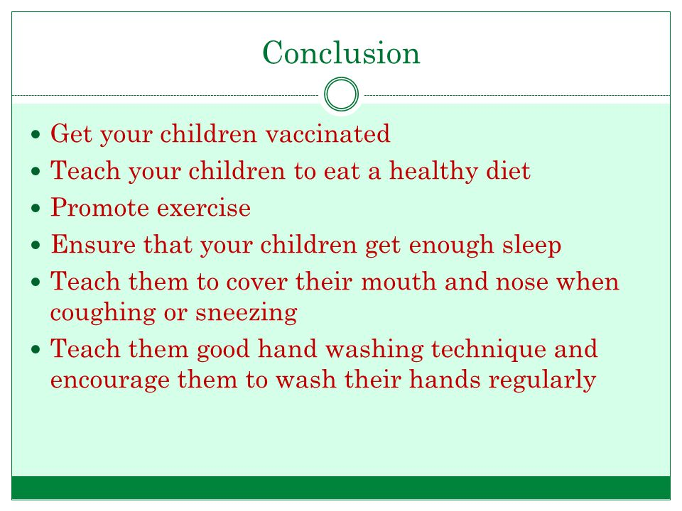 Conclusion Get your children vaccinated Teach your children to eat a healthy diet Promote exercise Ensure that your children get enough sleep Teach them to cover their mouth and nose when coughing or sneezing Teach them good hand washing technique and encourage them to wash their hands regularly