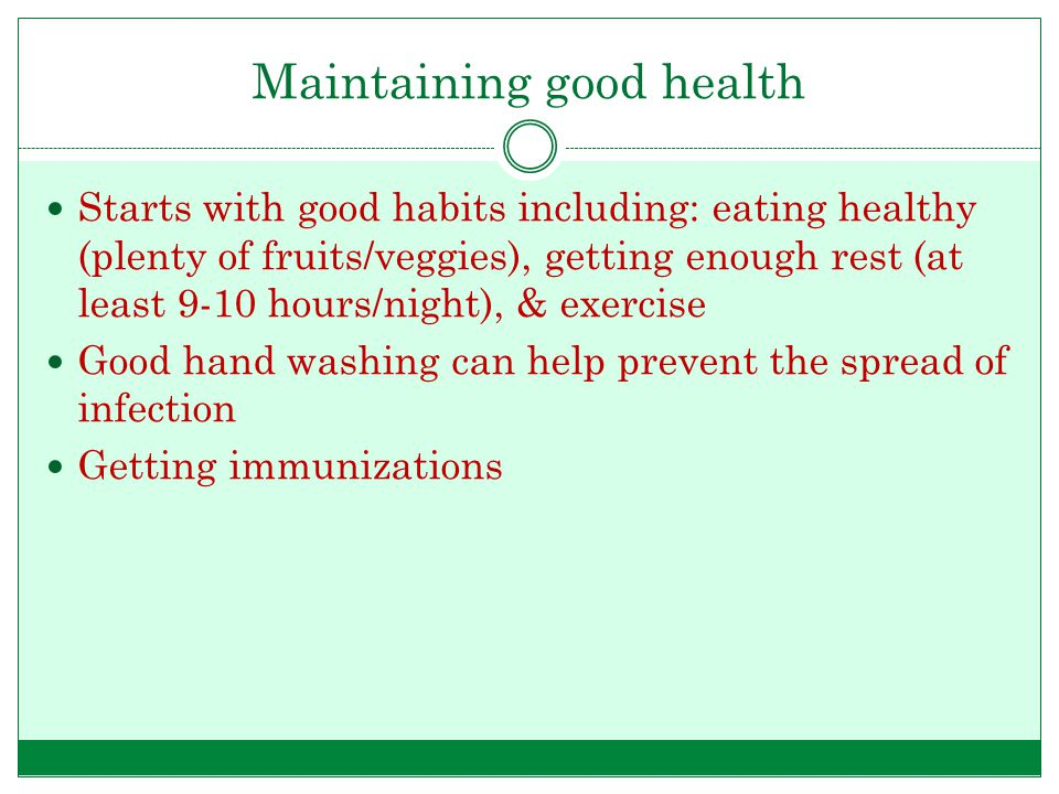 Maintaining good health Starts with good habits including: eating healthy (plenty of fruits/veggies), getting enough rest (at least 9-10 hours/night),