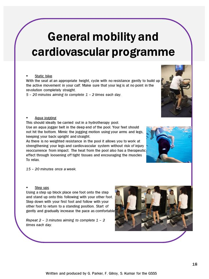 18 General mobility and cardiovascular programme  Static bike With the seat at an appropriate height, cycle with no resistance gently to build up the