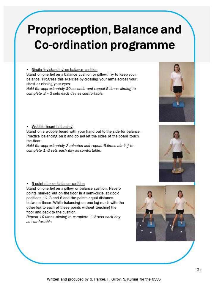 Proprioception, Balance and Co-ordination programme  Single leg standing on balance cushion Stand on one leg on a balance cushion or pillow. Try to k