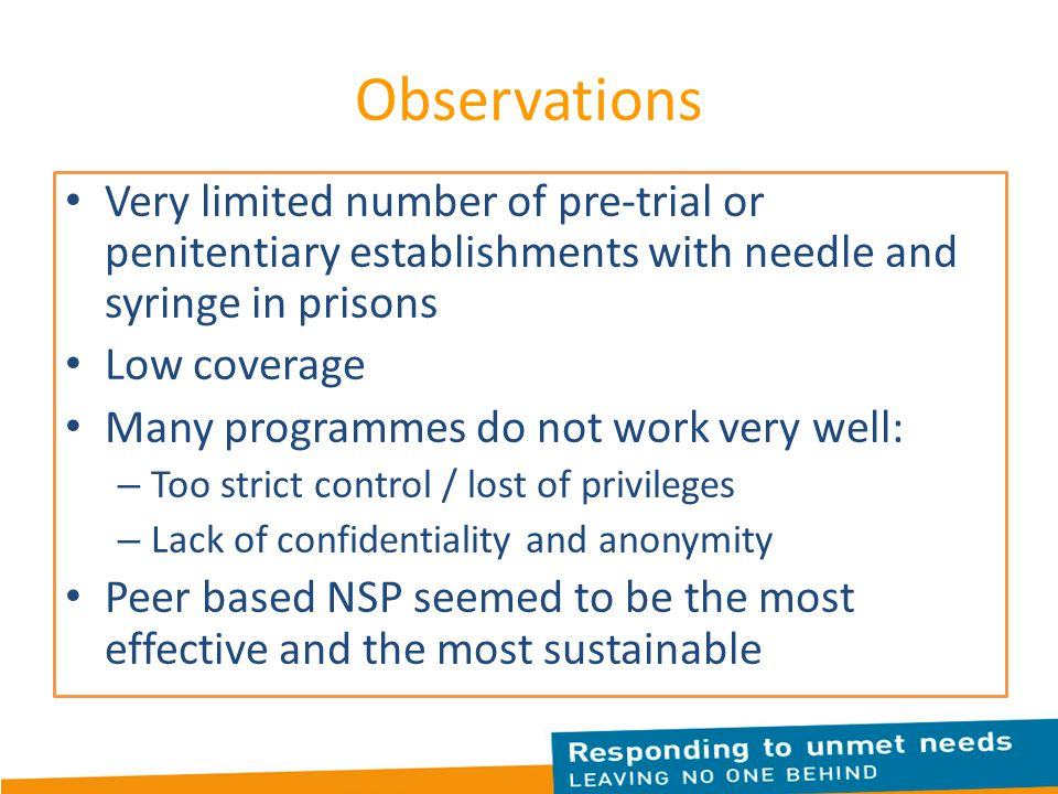 Observations Very limited number of pre-trial or penitentiary establishments with needle and syringe in prisons Low coverage Many programmes do not work very well: – Too strict control / lost of privileges – Lack of confidentiality and anonymity Peer based NSP seemed to be the most effective and the most sustainable
