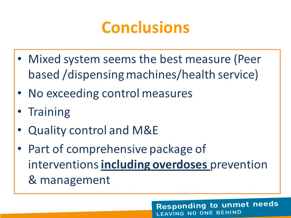 Conclusions Mixed system seems the best measure (Peer based /dispensing machines/health service) No exceeding control measures Training Quality control and M&E Part of comprehensive package of interventions including overdoses prevention & management