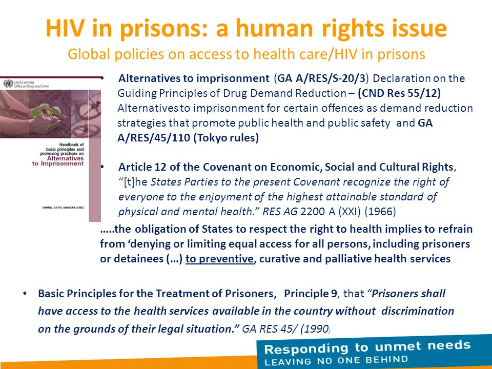 HIV in prisons: a human rights issue Global policies on access to health care/HIV in prisons Alternatives to imprisonment (GA A/RES/S-20/3) Declaration on the Guiding Principles of Drug Demand Reduction – (CND Res 55/12) Alternatives to imprisonment for certain offences as demand reduction strategies that promote public health and public safety and GA A/RES/45/110 (Tokyo rules) Article 12 of the Covenant on Economic, Social and Cultural Rights, [t]he States Parties to the present Covenant recognize the right of everyone to the enjoyment of the highest attainable standard of physical and mental health. RES AG 2200 A (XXI) (1966) …..the obligation of States to respect the right to health implies to refrain from 'denying or limiting equal access for all persons, including prisoners or detainees (…) to preventive, curative and palliative health services 7 Basic Principles for the Treatment of Prisoners, Principle 9, that Prisoners shall have access to the health services available in the country without discrimination on the grounds of their legal situation. GA RES 45/ (1990 )