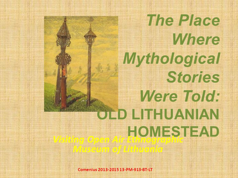 The Place Where Mythological Stories Were Told: OLD LITHUANIAN HOMESTEAD Visiting Open Air Ethnographic Museum of Lithuania Comenius 2013-2015 13-PM-913-BT-LT