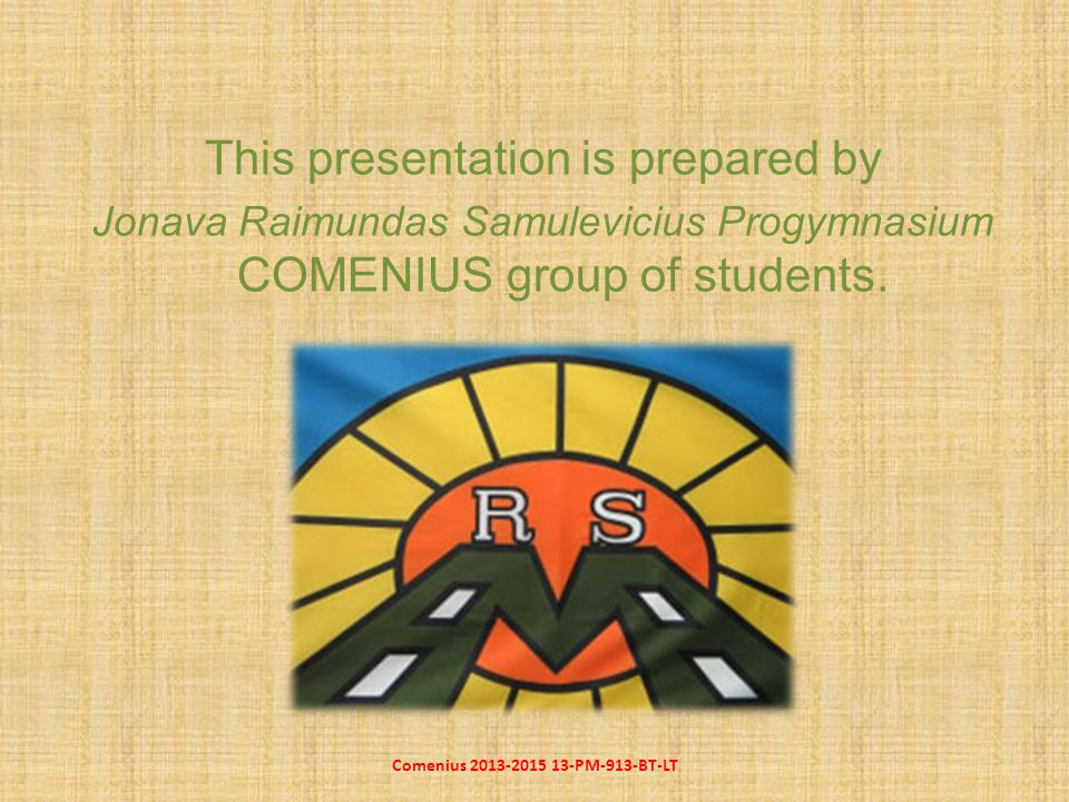 This presentation is prepared by Jonava Raimundas Samulevicius Progymnasium COMENIUS group of students.
