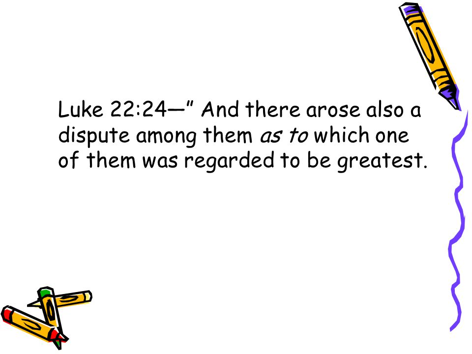 Luke 22:24— And there arose also a dispute among them as to which one of them was regarded to be greatest.
