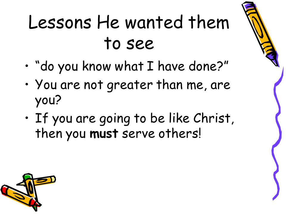 Lessons He wanted them to see do you know what I have done? You are not greater than me, are you.