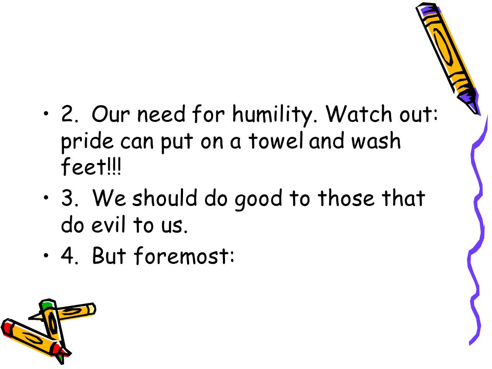 2.Our need for humility. Watch out: pride can put on a towel and wash feet!!.