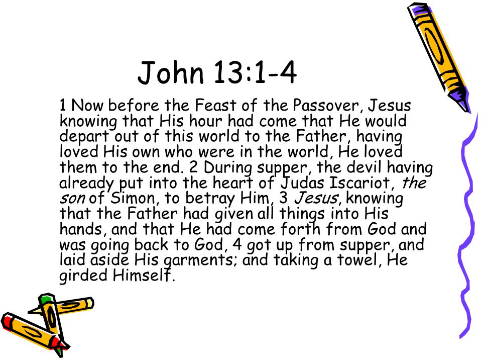 John 13:1-4 1 Now before the Feast of the Passover, Jesus knowing that His hour had come that He would depart out of this world to the Father, having loved His own who were in the world, He loved them to the end.