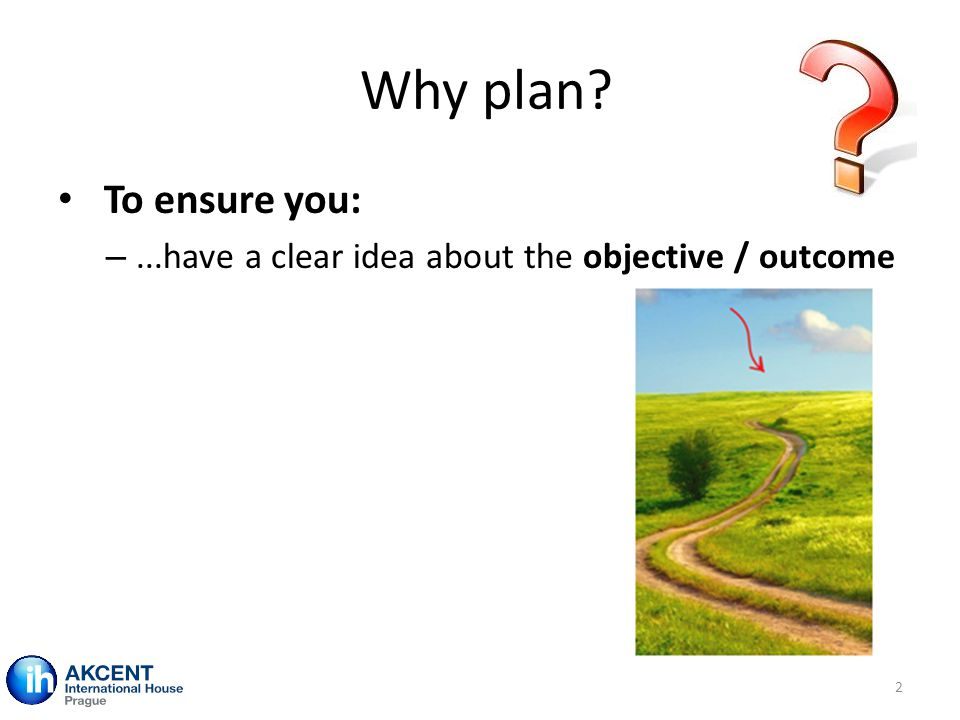 Why plan? 2 To ensure you: –...have a clear idea about the objective / outcome