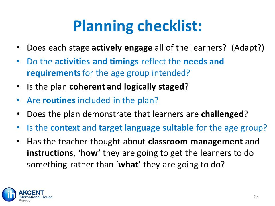 Planning checklist: Does each stage actively engage all of the learners? (Adapt?) Do the activities and timings reflect the needs and requirements for